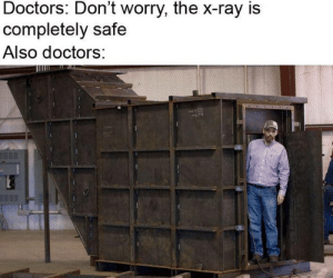 x-ray: Doctors: Don't worry, the x-ray is  completely safe  Also doctors: