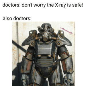 Fallout meme: doctors: don't worry the X-ray is safe!  also doctors:  u/Albertscoop420 Fallout meme