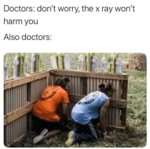 srsfunny:  Won't harm: Doctors: don't worry, the x ray won't  harm you  Also doctors: srsfunny:  Won't harm