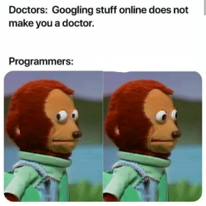 Doctor, Stuff, and Online: Doctors: Googling stuff online does not  make you a doctor.  Programmers: Uhm-Uhm