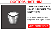 He Needs Some Milk: DOCTORS HATE HIM  THIS BUCKET OF WHITE  LIQUID IS THE CURE FOR  EVERYTHING!  Local miner Steve who was  diagnosed with Ligma cured!  LEARN THE TRUTH NOW