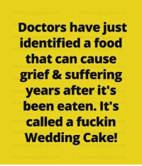 wedding cakes: Doctors have just  identified a food  that can cause  grief & suffering  years after it's  been eaten. It's  called a fuckin  Wedding Cake!