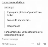 Instagram, Puns, and Twitter: doctors herlocklokison:  volsungs  If you put a picture of yourself in a  locket  You could say you are...  Independant  I am ashamed at 20 seconds l took to  understand the pun  Source: volsungs  107,721 notes Instagram: @punsonly Twitter: @puns_only