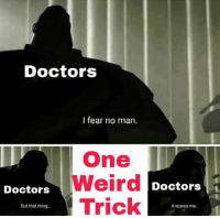 "Weird, Say It, and Http: Doctors  I fear no man.  One  Weird  Trick  Doctors  Doctors1  But that thing  it scares me <p>Been hearing about this format lately, people say it&rsquo;s the next big thing. Yea or nay? via /r/MemeEconomy <a href=""http://ift.tt/2yHoZSP"">http://ift.tt/2yHoZSP</a></p>"
