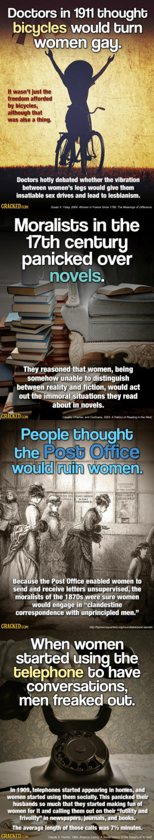 "virginiaisforhaters:Wow it's almost like most of human history has been about controlling women… or something…: Doctors in 1911 thought  bicycles would turn  women aU  It wasn't just the  freedom afforded  by bicycles  although that  was also a thing.  Doctors hotly debated whether the vibration  between women's legs would give them  insatiable sex drives and lead to lesbianism  GRAGKED GoM  Susan K. Foley, 2004, Women in France Since 1789: The Meanings of Difference.   Moralists in the  7Gh cenGuru  panicked over  novels  0o000000000  They reasoned that women, being  somehow unable to distinguish  between reality and fiction, would act  out the immoral situations they read  about in novels.  GRAGKED.GOM  Cavallo, Chartier, and Cochrane, 2003. A History of Reading in the West.   People thoughb  the Postb Office  would ruin Women  0  0  CENTLEMENl  FOR LADIES  XCLUSİVELY  SUNDER S  IN SUMS  EXCEEDING SI  Becausé the Post Office enabled women to  send and receive letters unsupervised, the  moralists of the 1870s were sure women  would engage in ""clandestine  correspondence with unprincipled men.""  GRAGKED coM  httpMaphamsquarterly org/roundtable/post-secrets   When women  started using bhe  telephone bo have  conversations,  men freaked out.  In 1909, telephones started appearing in homes, and  women started using them socially. This panicked their  husbands so much that they started making fun of  women for it and calling them out on their ""futility and  frivolity"" in newspapers, journals, and books.  The average length of those calls was 7½ minutes.  CRACKED cON  Claude S. Fischer, 1994. America Calling: A Social History of the Telephone to 1940 virginiaisforhaters:Wow it's almost like most of human history has been about controlling women… or something…"