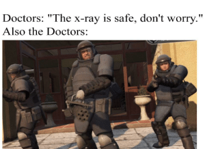 "Dank Memes, The Doctors, and Ray: Doctors: ""The x-ray is safe, don't worry.""  Also the Doctors: Just following the necessary protocol"