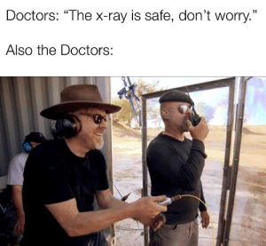 "The Doctors, Ray, and X-Ray: Doctors: ""The x-ray is safe, don't worry.""  Also the Doctors:"