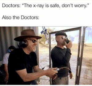 "Run, The Doctors, and Ray: Doctors: ""The x-ray is safe, don't worry.""  Also the Doctors: X-Ray machine starts Doctors: RUN"