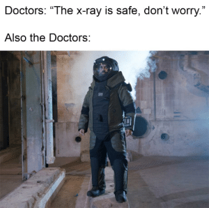 "Dank Memes, The Doctors, and Ray: Doctors: ""The x-ray is safe, don't worry.""  Also the Doctors: Don't worry all is WELL"