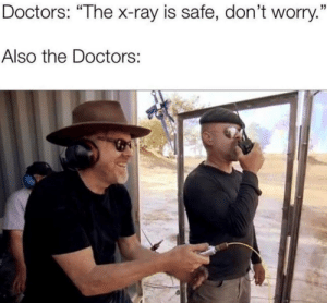 "Dank Memes, The Doctors, and Ray: Doctors: ""The x-ray is safe, don't worry.""  Also the Doctors: Oh, it's safe."