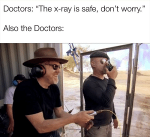 "Doctor, Reddit, and The Doctors: Doctors: ""The x-ray is safe, don't worry.""  Also the Doctors: Trust me, I'm a doctor"