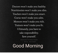 Work, Good Morning, and Good: Doctors won't make you healthy  Nutri  tionists won't make you slim  Teachers won't make you smart.  Gur m  us won't make you cal  Mentors won't make you rich  Trainers won't make you fit.  Ultimately, you have to  take responsibility.  Save yourself.  MINDSETOFGREATNESS  NAVAL RAVIKANT  Good Morning Knowledge without Action  is Useless. We have to  do the Work.  #MondayMotivaton #MondayMorning #inspiration https://t.co/Ci2yqsiCdM