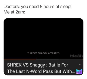 Memes, Shrek, and Word: Doctors: you need 8 hours of sleep!  Me at 2am:  THICCCC SHAGGY APPEARED  RobenSikk  SHREK VS Shaggy : Batlle For  The Last N-Word Pass But With...  MEMES T H I C C