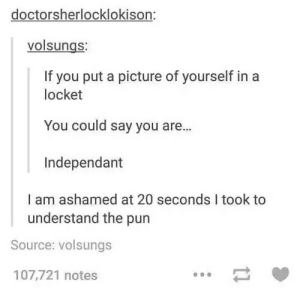 A Picture, Source, and Picture: doctorsherlocklokison:  volsungs:  If you put a picture of yourself in a  locket  You could say you are...  Independant  I am ashamed at 20 seconds I took to  understand the pun  Source: volsungs  107,721 notes A picture of yourself in the locket