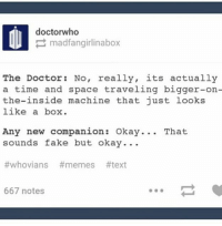 Christmas, Doctor, and Fake: doctorwho  madfangirlinabox  The Doctor No, really, its actually  a time and space traveling bigger-on  the-inside machine that just looks  like a box  Any new companion: Okay... That  sounds fake but okay...  #whovians #memes #text  667 notes My fav companion reaction was either 12 during the Christmas special or Clara Oswald |>•<| • - doctorwho davidtennant mattsmith christophereccleston petercapaldi billiepiper karengillan arthurdarvill catherinetate freemaagyman jennacoleman nine ten eleven twelve rosetyler riversong amypond rorywilliams claraoswald marthajones donnanoble tardis timelord bowtie fez dalek cyberman weepingangels