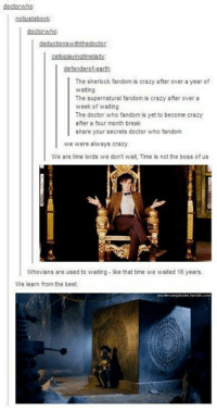 Crazy, Doctor, and Memes: doctorwho  notustabook  doctorwho  The sherlock fandom is crazy after over a year of  waiting  The supernatural fandom is crazy after over a  week of waiting  The doctor who fandom is yet to become crazy  after a four month break  share your secrets doctor who fandom  we were always crazy  We are time lords we dont wait, Time is not the boss of us  Whovians are used to waiting - like that time we waited 16 years.  We learn from the best