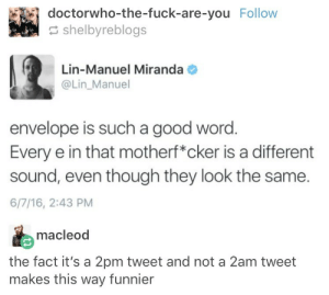 Fuck, Good, and Word: doctorwho-the-fuck-are-you Follow  shelbyreblogs  Lin-Manuel Miranda  @Lin_Manuel  envelope is such a good word  Every e in that motherf*cker is a different  sound, even though they look the same.  6/7/16, 2:43 PM  macleod  the fact it's a 2pm tweet and not a 2am tweet  makes this way funnier F*ckin sounds, man
