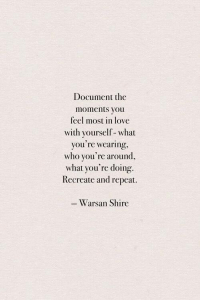 shire: Document the  moments you  feel most in love  with yourself- what  you're wearing,  who you're around,  what you're doing.  Recreate and repeat  Warsan Shire