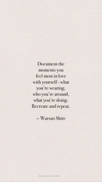 shire: Document the  moments you  feel most in love  with yourself - what  you're wearing,  who you're around,  what you're doing.  Recreate and repeat.  Warsan Shire  jiteshkhanna/tumblr