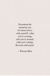 shire: Document the  moments you  feel most in love  with yourself-what  you're wearing,  who you're around,  what you're doing.  Recreate and repeat.  Warsan Shire