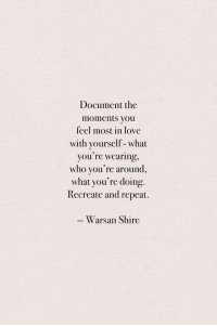 shire: Document the  moments you  feel most in love  with yourself-what  you re wearing  who you're around,  what you're doing.  Recreate and repeat.  Warsan Shire