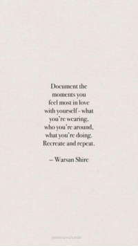 Love, Tumblr, and Who: Document the  moments you  feel most in love  with yourself-what  you re wearing,  who you're around,  what you're doing.  Recreate and repeat.  Warsan Shire  teshkhanna/tumblr