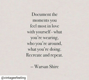 shire: Document the  moments you  feel most in love  with yourself-what  you're wearing,  who you're around,  what you're doing.  Recreate and repeat.  -Warsan Shire  @vintageefeeling