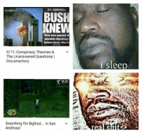 9 11 Conspiracy: DOCUMENTARY  9/11 BOMBSHELL  BUSH  KNE  Prez was warned of  possible hijackings  before terror attack  9/11: Conspiracy Theories &  The Unanswered Questions l  Documentary  1 slee  Searching for Bigfoot.. in San  Andreas!