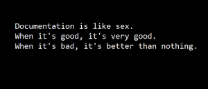 Preach: Documentation is like sex.  When it's good, it's very good.  When it's bad, it's better than nothing. Preach