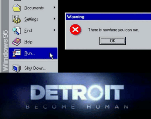 The machines are coming: Documents  Warning  Settings  X  There is nowhere you can run.  Eind  OK  Help  Run...  Shut Down...  DETROIT  BECOME HUMA N  Windows95 The machines are coming