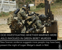 "Memes, Wrestling, and Army: DOD INVESTIGATING WHETHER MARINES WERE  ASLO INVOLVED IN GREEN BERET MURDER  New forensic evidence suggests more people may have been  present the night of Logan Melgar's death in Mali WASHINGTON — The military is investigating whether two Marine Raiders played a role in the choking death of a Green Beret in Mali last year and the possible cover up of how it occurred, according to five U.S. defense officials. Two Navy SEALs from DEVGRU are already under investigation for their involvement in the strangling death of Staff Sgt. Logan Melgar during the predawn hours of June 4, 2017. Melgar, 34, died in embassy housing he shared with other service members in Bamako, capital of the West African nation. A September 2017 Army Criminal Investigative Division report about the incident quotes Navy SEAL Tony DeDolph saying he and Army Staff Sgt. Logan Melgar were wrestling at 4 a.m. when a fellow SEAL Adamcranston Matthew came in and joined in the horseplay. According to the SEALS, the men fell down together and when they stood up Melgar wasn't breathing. The SEALs say they attempted CPR and tried to open an airway, but Melgar died of asphyxiation. The same report, however, says a witness told investigators that DeDolph and Matthews were among a group of people angry at Melgar, and had made comments about getting back at him. According to that witness, ""DeDolph admitted … that he 'choked [Melgar] out.' "" and had used duct tape on him. A military medical examiner ruled that Melgar's death was ""homicide by asphyxiation."" Now forensic evidence uncovered during a Navy investigation indicates two Marines may have been present during the night, say five U.S. defense officials. Adam Stump, spokesperson for the Naval Criminal Investigative Service, which has been probing the incident, declined to comment on the two Marines. ""We don't talk about open investigations,"" Stump said. A spokesperson for U.S. Marine Special Operations Command also declined to comment on the two Marines. ""It is our policy not to comment on ongoing investigations,"" Maj. Nick Mannweiler said."