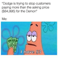 """Take it or leave it. Car memes: """"Dodge is trying to stop customers  paying more than the asking price  ($84,995) for the Demon""""  Me:  have $3 Take it or leave it. Car memes"""