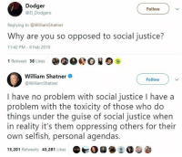 Memes, Justice, and Reality: Dodger  @El Dodgero  Follow )  Replying to WilliamShatner  Why are you so opposed to social justice?  11:42 PM - 8 Feb 2018  1 Retweet 36 Likes  William Shatner  Follow  WilliamShatner  I have no problem with social justice I have a  problem with the toxicity of those who do  things under the guise of social justice when  in reality it's them oppressing others for their  own selfish, personal agendas.  13,201 Retweets 43,281 Likes 0 (GC)
