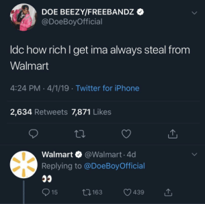 This has me dead: DOE BEEZY/FREEBANDz *  @DoeBoyOfficial  ldc how rich l get ima always steal from  Walmart  4:24 PM 4/1/19 Twitter for iPhone  2,634 Retweets 7,871 Like:s  Walmart @Walmart.4d  Replying to @DoeBoy Official  3163  439 This has me dead