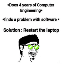 Computer Problems Meme: *Does 4 years of Computer  Engineering  finds a problem with software*  Solution Restart the laptop