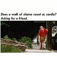 My FitBit says yes! ( @womenwholovewine ): Does a walk of shame count as cardio?  Asking for a friend.  NE My FitBit says yes! ( @womenwholovewine )