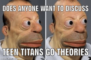 Teen Titans, Teen Titans Go, and Titans: DOES ANVONE WANT TO DISCUSS  TEEN TITANS GO THEORIES  matic  made wit Plz