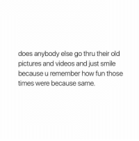 Videos, Pictures, and Smile: does anybody else go thru their old  pictures and videos and just smile  because u remember how fun those  times were because same. does anyone else do this?