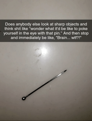 """This shit though: Does anybody else look at sharp objects and  think shit like """"wonder what it'd be like to poke  yourself in the eye with that pin."""" And then stop  and immediately be like, """"Brain... wtf?!"""" This shit though"""