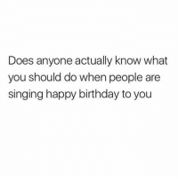 : Does anyone actually know what  you should do when people are  singing happy birthday to you