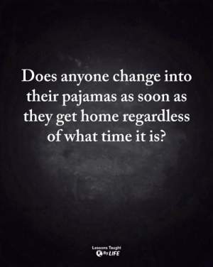 <3: Does anyone change into  their pajamas as soon as  they get home regardless  of what time it is?  Lessons Taught  By LIFE <3