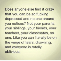 Obliviates: Does anyone else find it crazy  that you can be so fucking  depressed and no one around  you notices? Not your parents,  your siblings, your friends, your  teachers, your classmates, no  one. Like you can literally be on  the verge of tears, drowning,  and everyone is totally  oblivious.