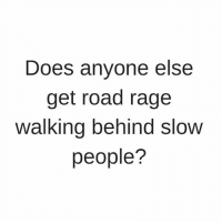I would happy punch slow people in the throat: Does anyone else  get road rage  walking behind slow  people? I would happy punch slow people in the throat