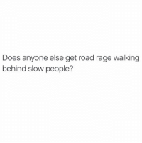 Is this a serious question? I literally wish death upon souls pretty much every block i walk. nyc: Does anyone else get road rage walking  behind slow people? Is this a serious question? I literally wish death upon souls pretty much every block i walk. nyc