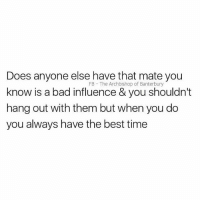 Tag that mate: Does anyone else have that mate you  know is a bad influence & you shouldn't  hang out with them but when you do  you always have the best time  FB The Archbishop of Banterbury Tag that mate