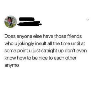 Real friends don't even exist these days: Does anyone else have those friends  who u jokingly insult all the time until at  some point u just straight up don't even  know how to be nice to each other  anymo Real friends don't even exist these days