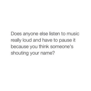 Music, Name, and Think: Does anyone else listen to music  really loud and have to pause it  because you think someone's  shouting your name?