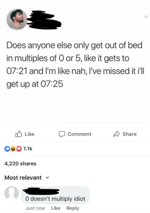 Idiot, Irl, and Me IRL: Does anyone else only get out of bed  in multiples of O or 5, like it gets to  07:21 and I'm like nah, I've missed it ill  get up at 07:25  Like  Share  Comment  1.1k  4,220 shares  Most relevant  V  O doesn't multiply idiot  Like  Reply  Just now me irl