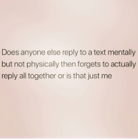 Sorry, Text, and Girl Memes: Does anyone else reply to a text mentally  but not physically then forgets to actually  reply all together or is that just me I'm sorry if I never text you back- like ever. It's my thing and I wish it wasn't.