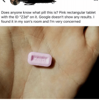 """Funny, Google, and Shit: Does anyone know what pill this is? Pink rectangular tablet  with the ID """"Z3d"""" on it. Google doesn't show any results. I  found it in my son's room and I'm very concerned Oh shit. Not the Z3ds"""